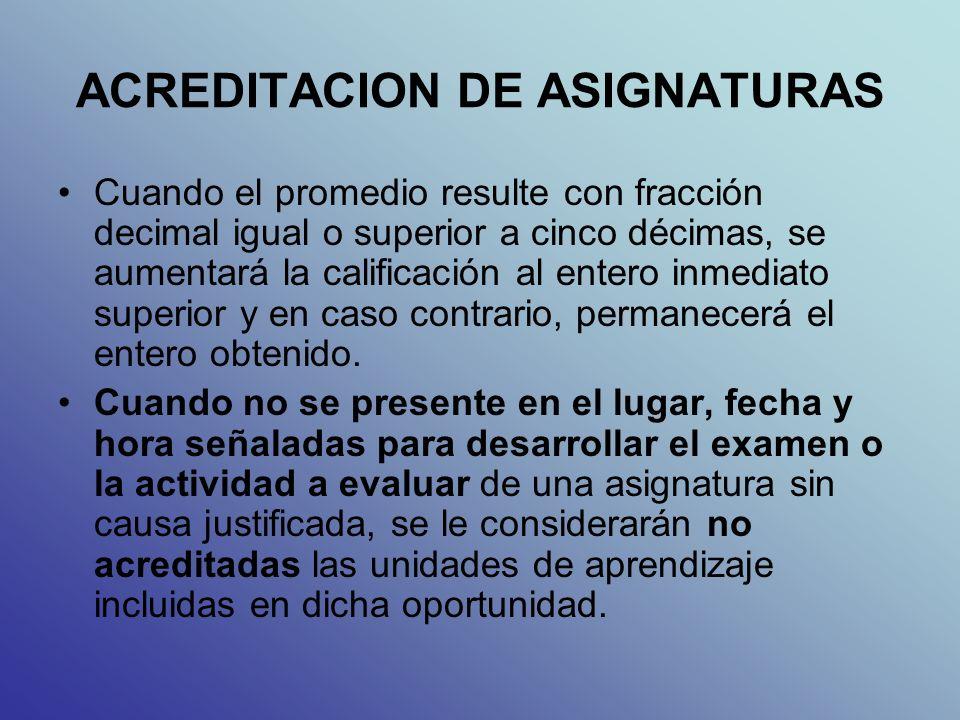 ACREDITACION DE ASIGNATURAS Cuando el promedio resulte con fracción decimal igual o superior a cinco décimas, se aumentará la calificación al entero inmediato superior y en caso contrario, permanecerá el entero obtenido.