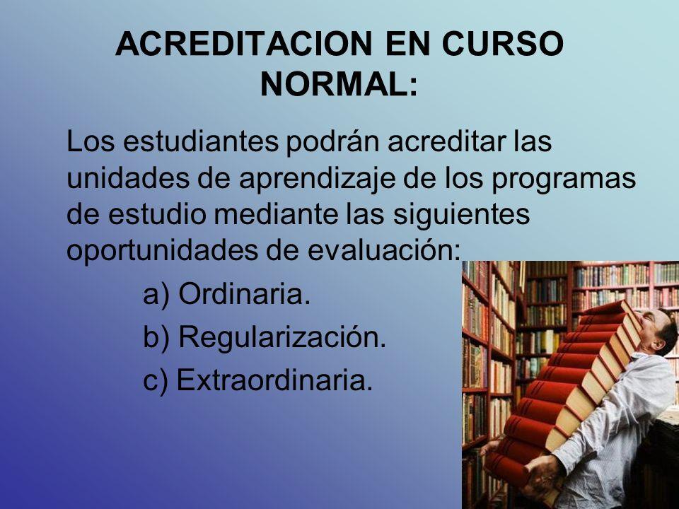 ACREDITACION EN CURSO NORMAL: Los estudiantes podrán acreditar las unidades de aprendizaje de los programas de estudio mediante las siguientes oportunidades de evaluación: a) Ordinaria.