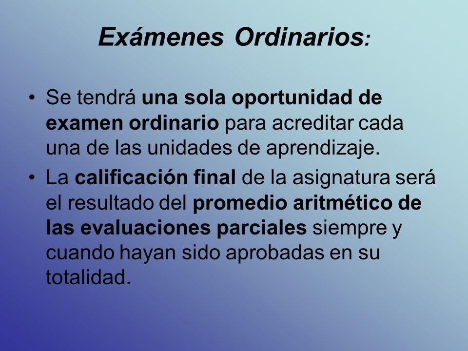 Exámenes Ordinarios : Se tendrá una sola oportunidad de examen ordinario para acreditar cada una de las unidades de aprendizaje.