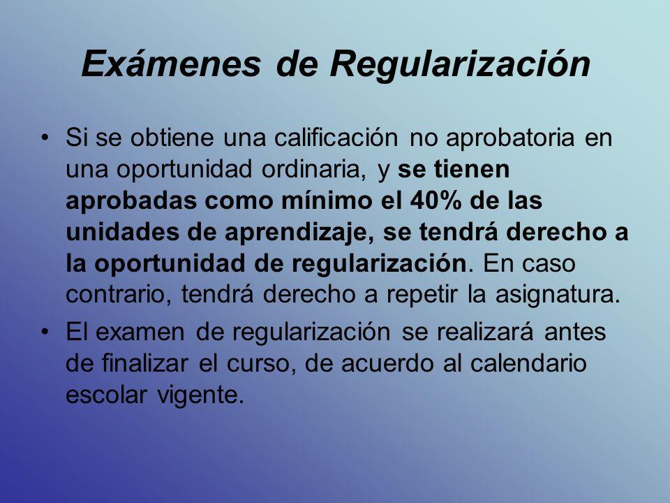 Exámenes de Regularización Si se obtiene una calificación no aprobatoria en una oportunidad ordinaria, y se tienen aprobadas como mínimo el 40% de las unidades de aprendizaje, se tendrá derecho a la oportunidad de regularización.
