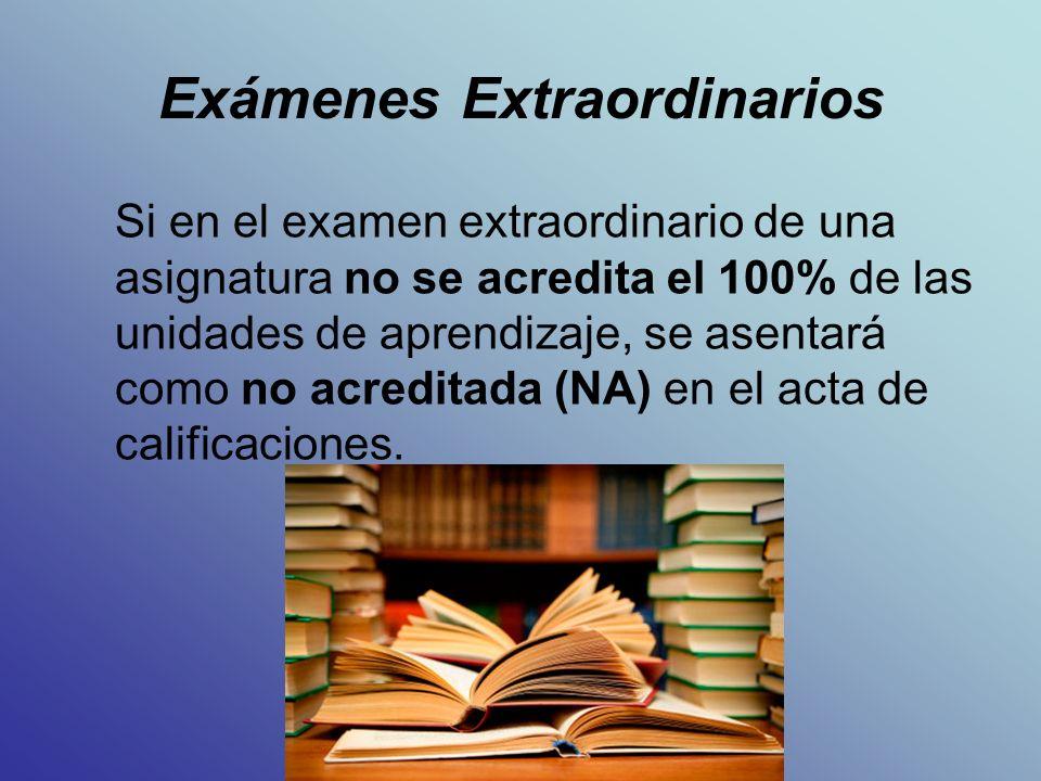 Exámenes Extraordinarios Si en el examen extraordinario de una asignatura no se acredita el 100% de las unidades de aprendizaje, se asentará como no acreditada (NA) en el acta de calificaciones.