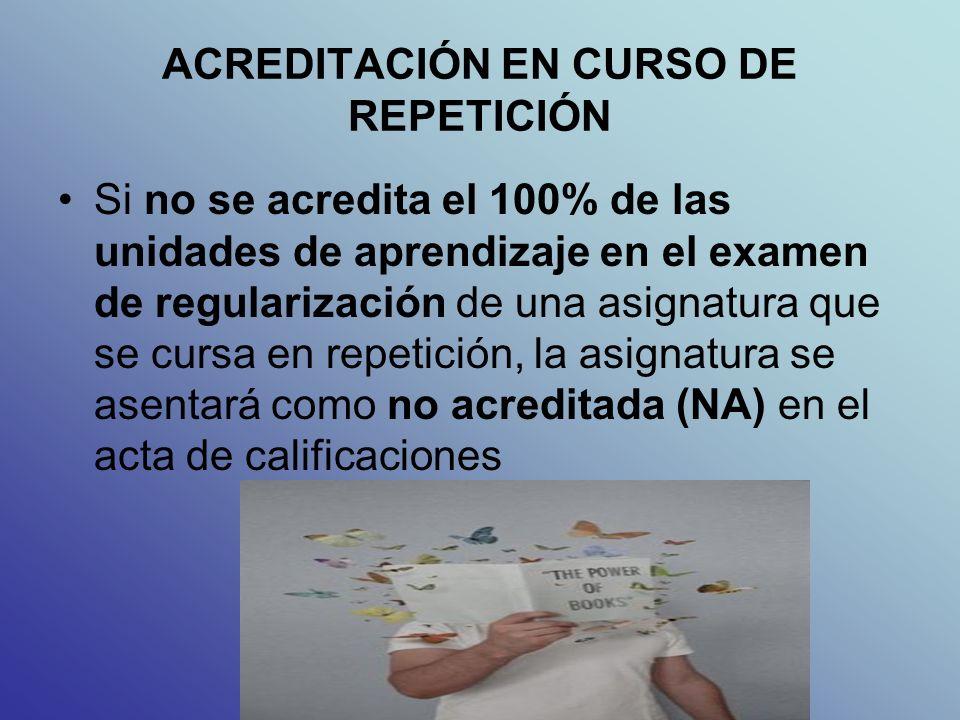 ACREDITACIÓN EN CURSO DE REPETICIÓN Si no se acredita el 100% de las unidades de aprendizaje en el examen de regularización de una asignatura que se cursa en repetición, la asignatura se asentará como no acreditada (NA) en el acta de calificaciones