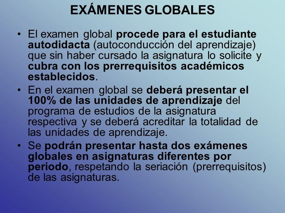 EXÁMENES GLOBALES El examen global procede para el estudiante autodidacta (autoconducción del aprendizaje) que sin haber cursado la asignatura lo solicite y cubra con los prerrequisitos académicos establecidos.