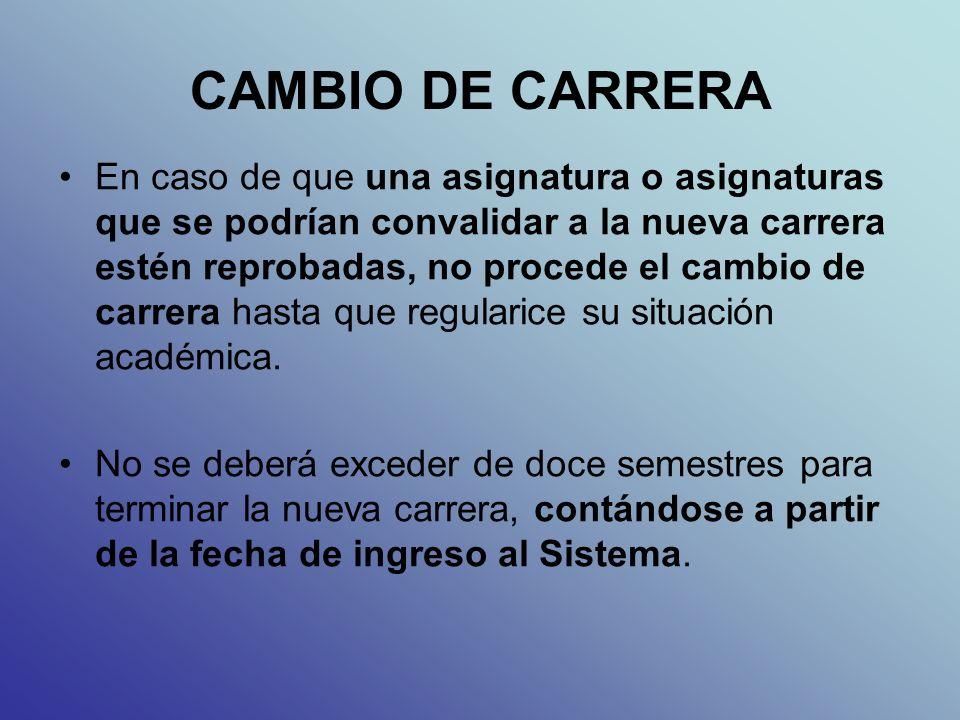 CAMBIO DE CARRERA En caso de que una asignatura o asignaturas que se podrían convalidar a la nueva carrera estén reprobadas, no procede el cambio de carrera hasta que regularice su situación académica.