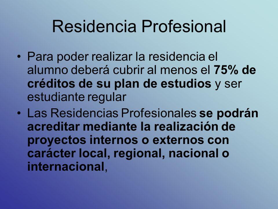 Residencia Profesional Para poder realizar la residencia el alumno deberá cubrir al menos el 75% de créditos de su plan de estudios y ser estudiante regular Las Residencias Profesionales se podrán acreditar mediante la realización de proyectos internos o externos con carácter local, regional, nacional o internacional,