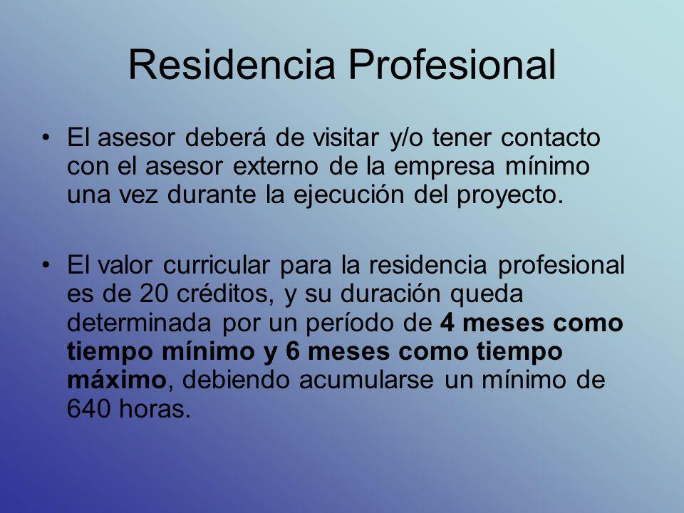 Residencia Profesional El asesor deberá de visitar y/o tener contacto con el asesor externo de la empresa mínimo una vez durante la ejecución del proyecto.