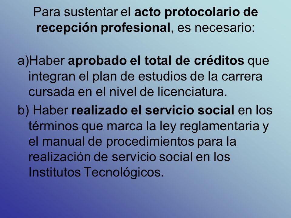 Para sustentar el acto protocolario de recepción profesional, es necesario: a)Haber aprobado el total de créditos que integran el plan de estudios de la carrera cursada en el nivel de licenciatura.