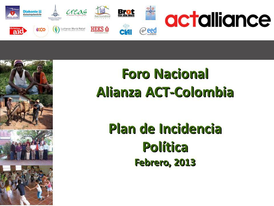 Foro Nacional Alianza ACT-Colombia Plan de Incidencia Política Febrero, 2013 Foro Nacional Alianza ACT-Colombia Plan de Incidencia Política Febrero, 2