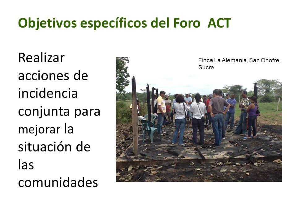 Objetivos específicos del Foro ACT Realizar acciones de incidencia conjunta para mejorar la situación de las comunidades Finca La Alemania, San Onofre