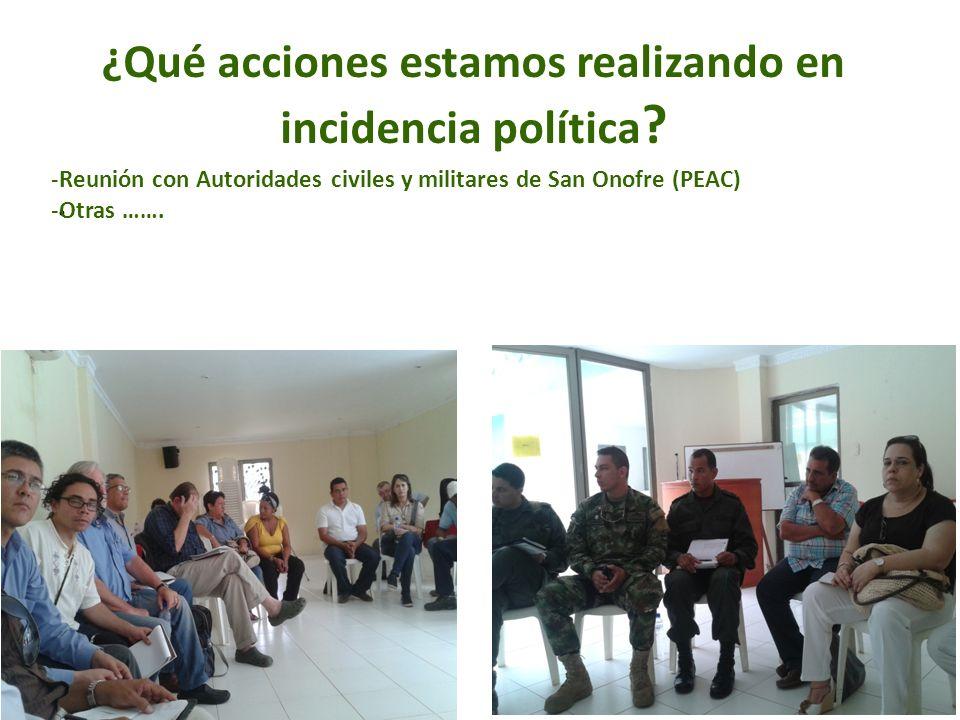 ¿Qué acciones estamos realizando en incidencia política ?. -Reunión con Autoridades civiles y militares de San Onofre (PEAC) -Otras …….