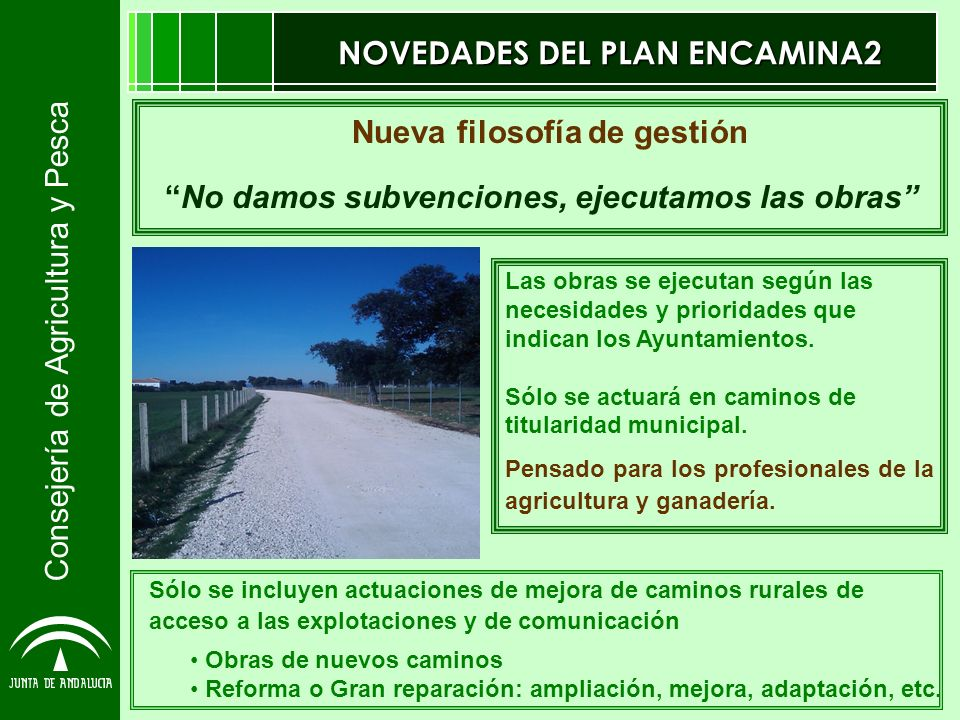 Consejería de Agricultura y Pesca NOVEDADES DEL PLAN ENCAMINA2 Las obras se ejecutan según las necesidades y prioridades que indican los Ayuntamientos.