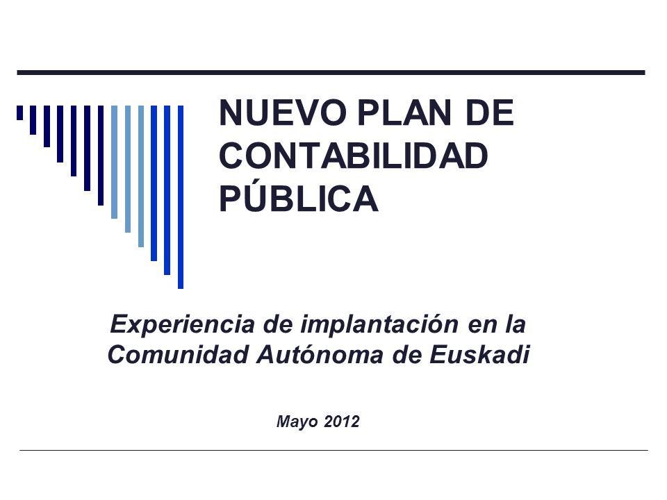NUEVO PLAN DE CONTABILIDAD PÚBLICA Experiencia de implantación en la Comunidad Autónoma de Euskadi Mayo 2012