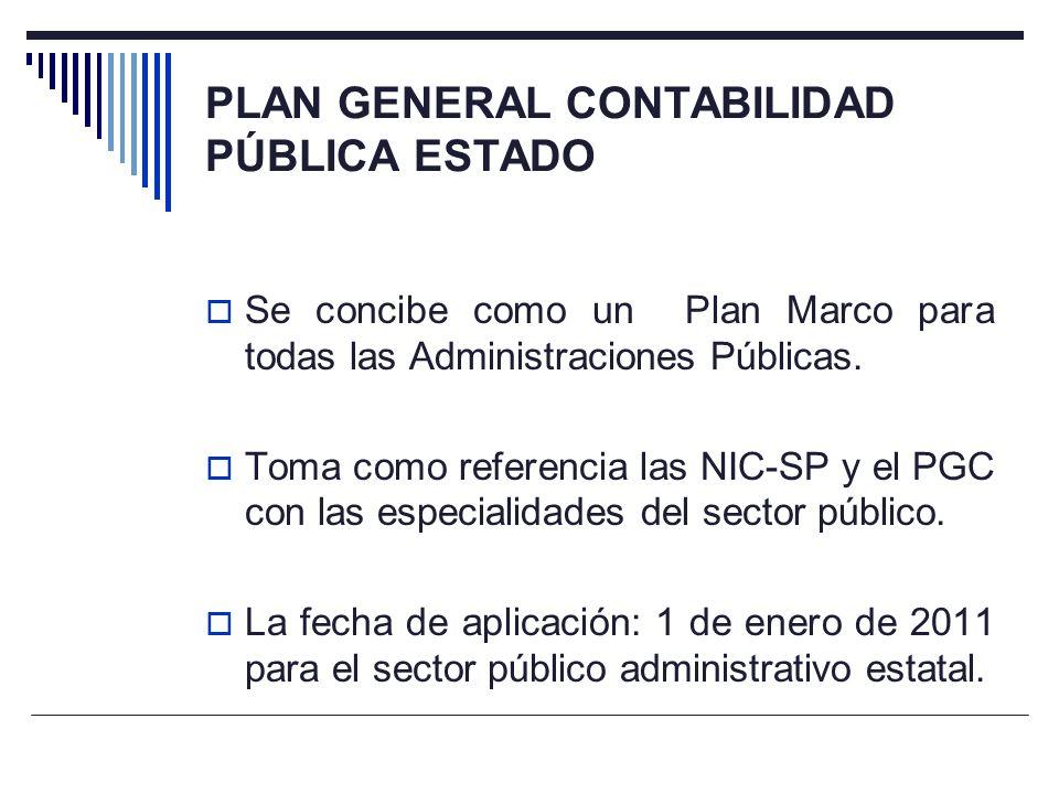 PLAN GENERAL CONTABILIDAD PÚBLICA ESTADO Se concibe como un Plan Marco para todas las Administraciones Públicas. Toma como referencia las NIC-SP y el
