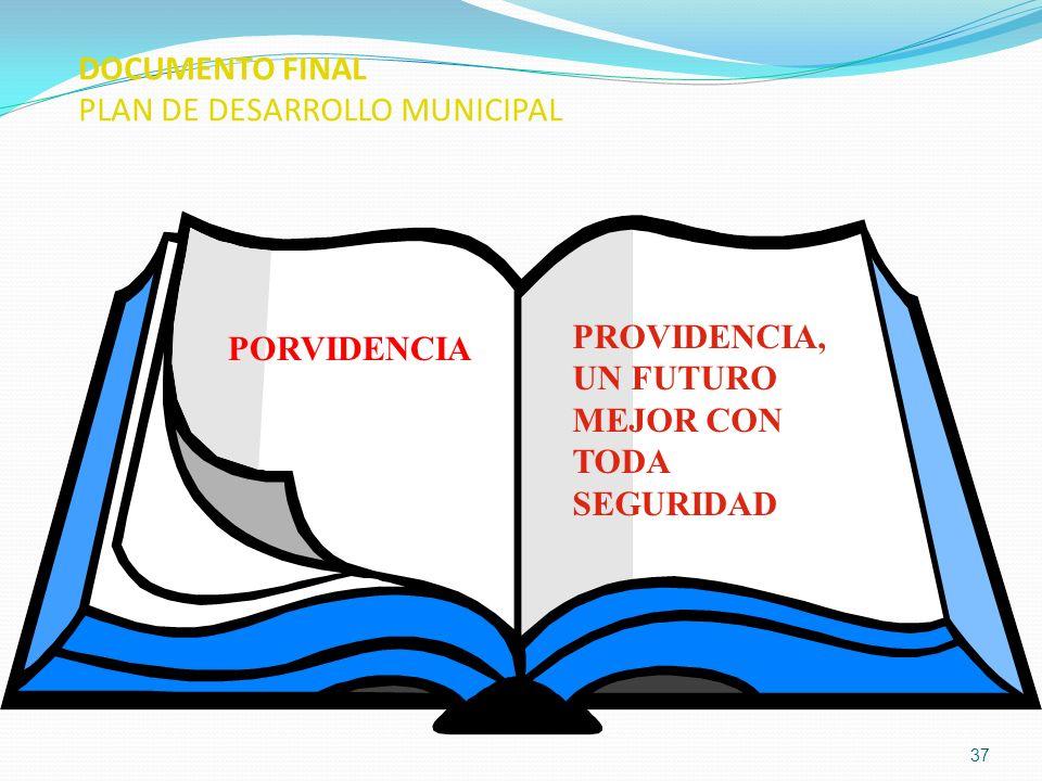 37 DOCUMENTO FINAL PLAN DE DESARROLLO MUNICIPAL PORVIDENCIA PROVIDENCIA, UN FUTURO MEJOR CON TODA SEGURIDAD