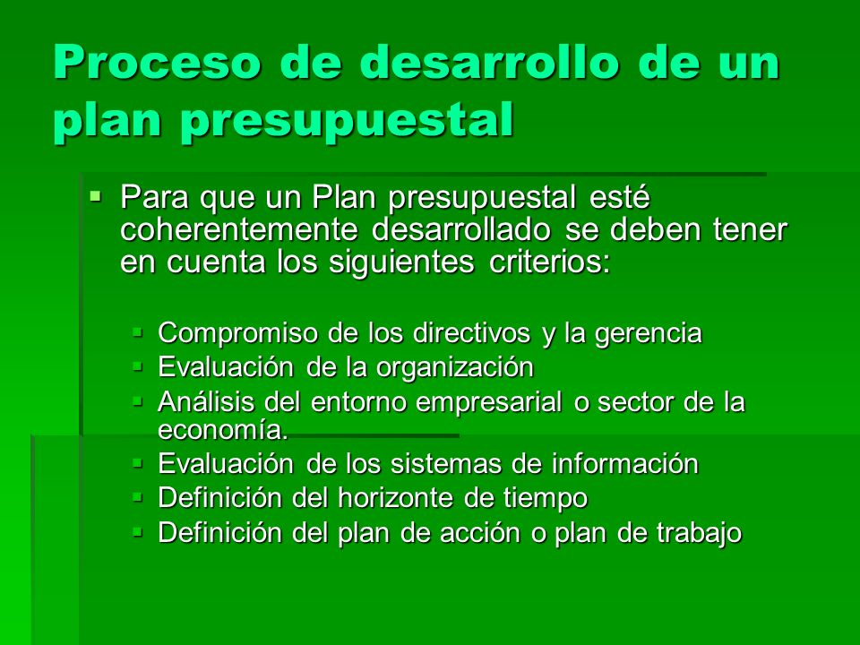 Proceso de desarrollo de un plan presupuestal Para que un Plan presupuestal esté coherentemente desarrollado se deben tener en cuenta los siguientes c