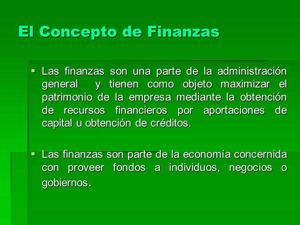 El Concepto de Finanzas Las finanzas son una parte de la administración general y tienen como objeto maximizar el patrimonio de la empresa mediante la