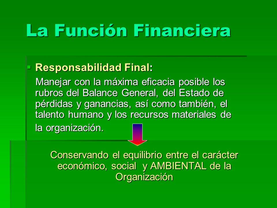 La Función Financiera Responsabilidad Final: Responsabilidad Final: Manejar con la máxima eficacia posible los rubros del Balance General, del Estado