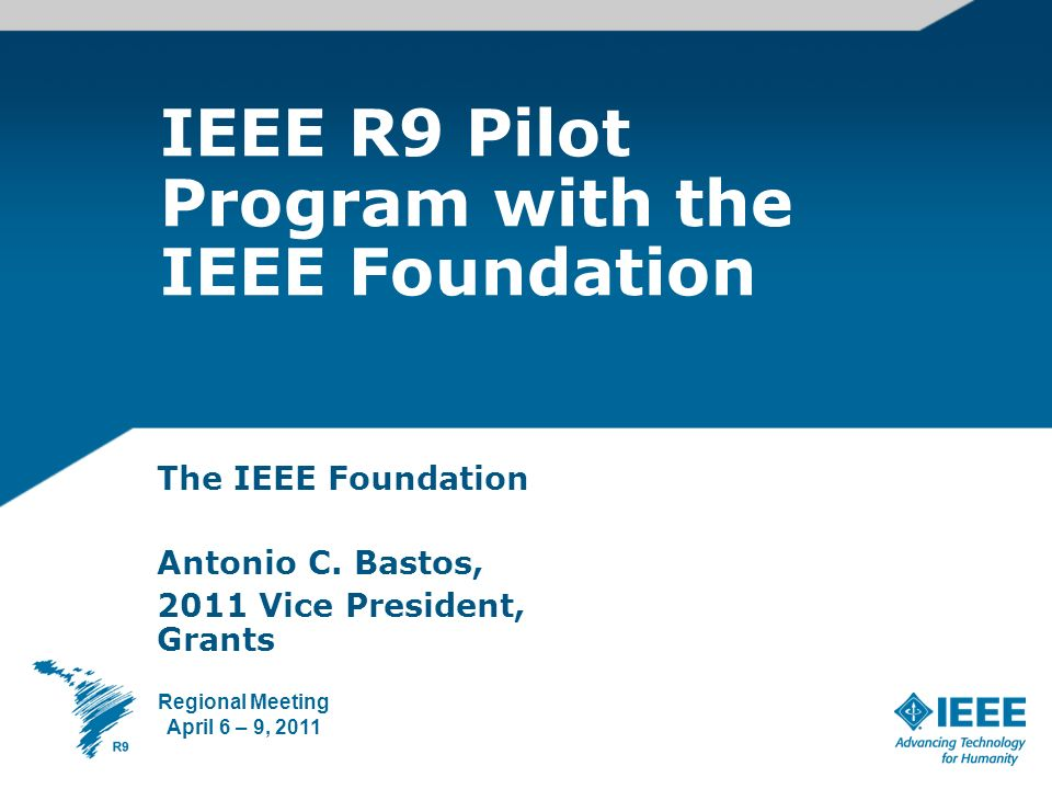 IEEE R9 Pilot Program with the IEEE Foundation The IEEE Foundation Antonio C.