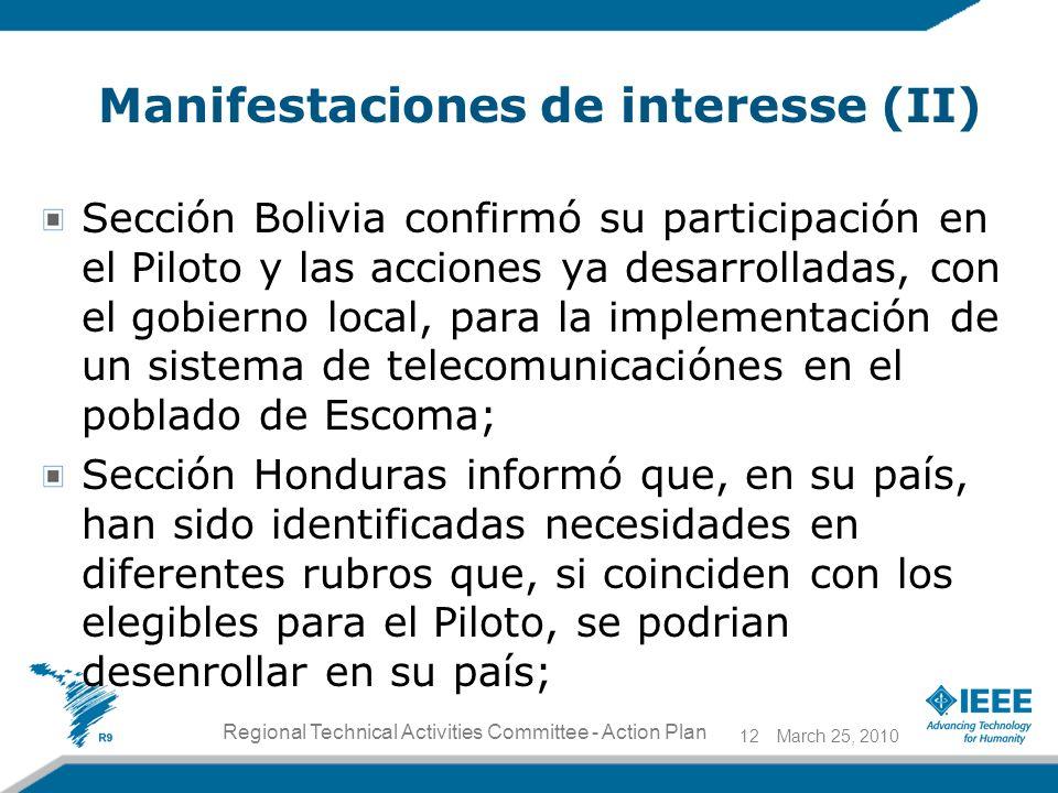 Manifestaciones de interesse (II) Sección Bolivia confirmó su participación en el Piloto y las acciones ya desarrolladas, con el gobierno local, para la implementación de un sistema de telecomunicaciónes en el poblado de Escoma; Sección Honduras informó que, en su país, han sido identificadas necesidades en diferentes rubros que, si coinciden con los elegibles para el Piloto, se podrian desenrollar en su país; March 25, 201012 Regional Technical Activities Committee - Action Plan