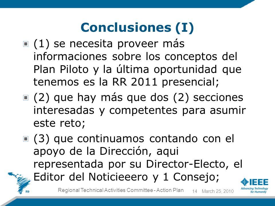 Conclusiones (I) (1) se necesita proveer más informaciones sobre los conceptos del Plan Piloto y la última oportunidad que tenemos es la RR 2011 presencial; (2) que hay más que dos (2) secciones interesadas y competentes para asumir este reto; (3) que continuamos contando con el apoyo de la Dirección, aqui representada por su Director-Electo, el Editor del Noticieeero y 1 Consejo; March 25, 201014 Regional Technical Activities Committee - Action Plan