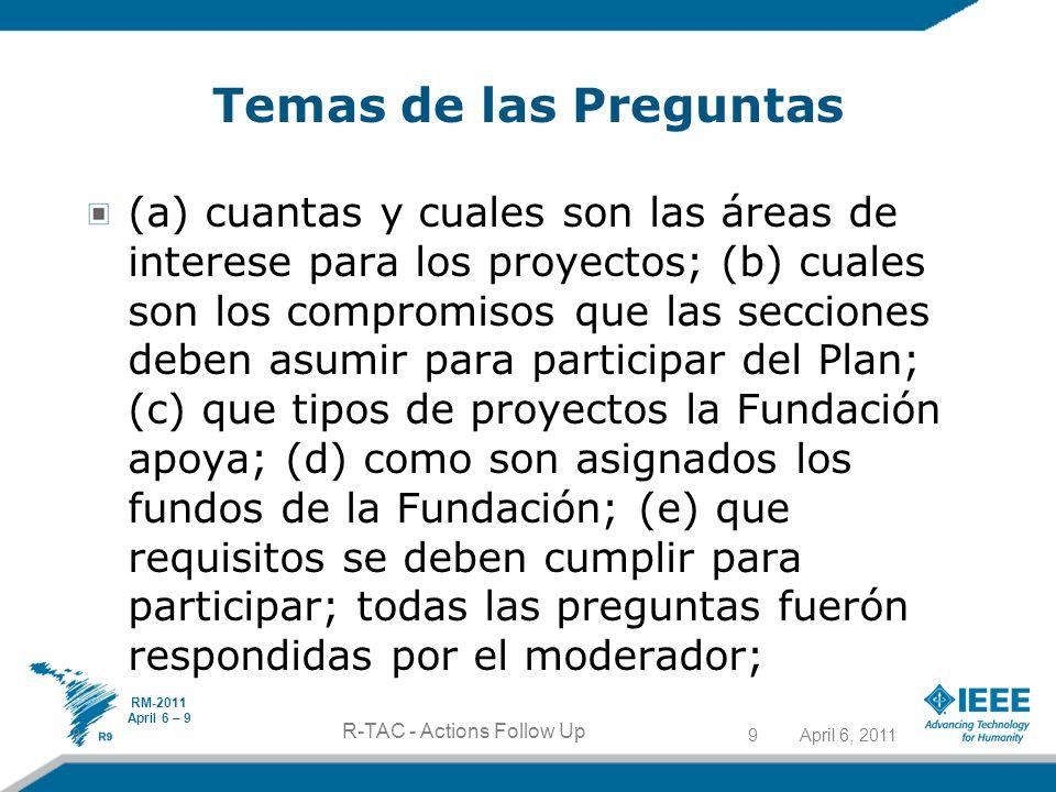 April 6, 20119 R-TAC - Actions Follow Up Temas de las Preguntas (a) cuantas y cuales son las áreas de interese para los proyectos; (b) cuales son los compromisos que las secciones deben asumir para participar del Plan; (c) que tipos de proyectos la Fundación apoya; (d) como son asignados los fundos de la Fundación; (e) que requisitos se deben cumplir para participar; todas las preguntas fuerón respondidas por el moderador; 9 RM-2011 April 6 – 9