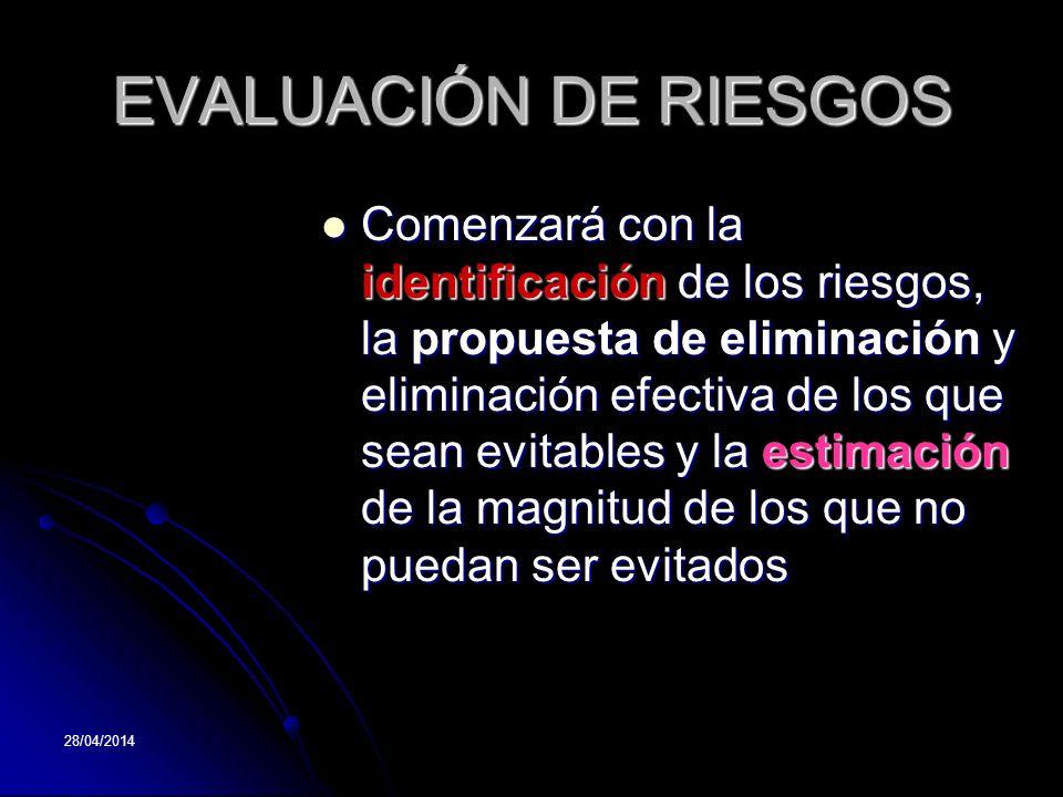 28/04/2014 EVALUACIÓN DE RIESGOS Comenzará Comenzará con la identificación identificación de los riesgos, la la propuesta de eliminación eliminación y
