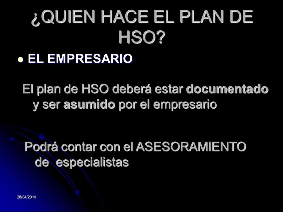 28/04/2014 ¿QUIEN HACE EL PLAN DE HSO? EL EMPRESARIO EL EMPRESARIO Podrá contar con el ASESORAMIENTO de especialistas El plan de HSO deberá estar docu