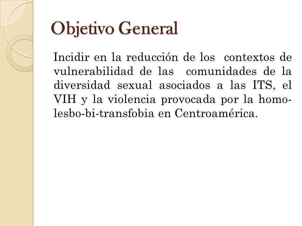 Objetivo General Incidir en la reducción de los contextos de vulnerabilidad de las comunidades de la diversidad sexual asociados a las ITS, el VIH y la violencia provocada por la homo- lesbo-bi-transfobia en Centroamérica.