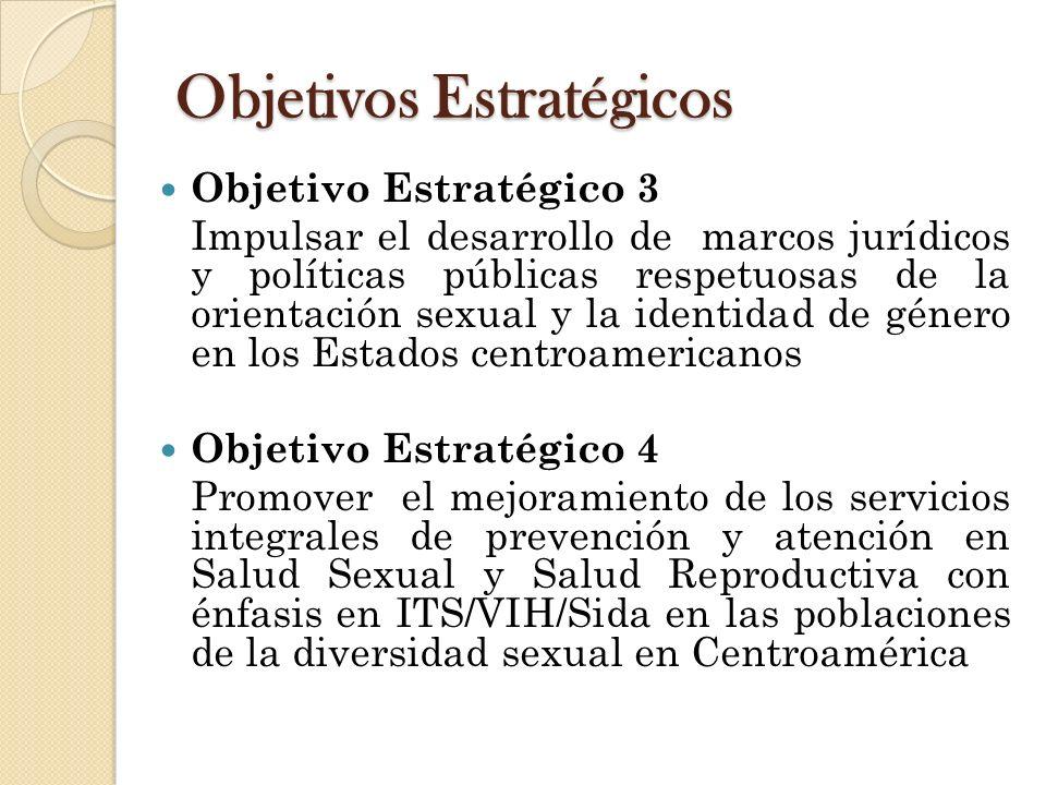 Objetivos Estratégicos Objetivo Estratégico 3 Impulsar el desarrollo de marcos jurídicos y políticas públicas respetuosas de la orientación sexual y la identidad de género en los Estados centroamericanos Objetivo Estratégico 4 Promover el mejoramiento de los servicios integrales de prevención y atención en Salud Sexual y Salud Reproductiva con énfasis en ITS/VIH/Sida en las poblaciones de la diversidad sexual en Centroamérica