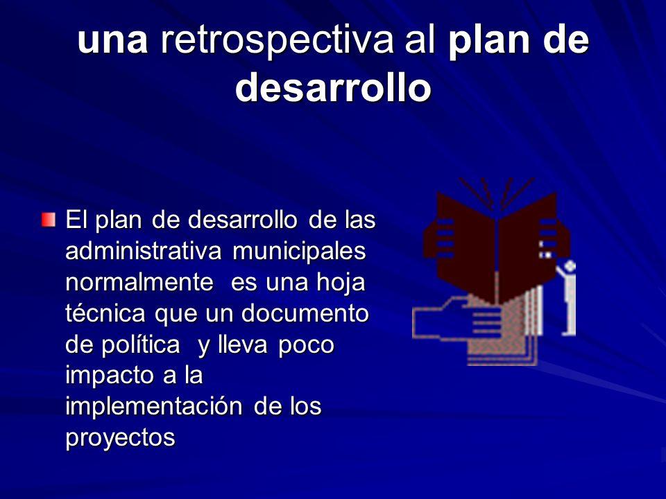 una retrospectiva al plan de desarrollo El plan de desarrollo de las administrativa municipales normalmente es una hoja técnica que un documento de política y lleva poco impacto a la implementación de los proyectos