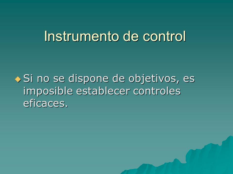 Instrumento de control Si no se dispone de objetivos, es imposible establecer controles eficaces.