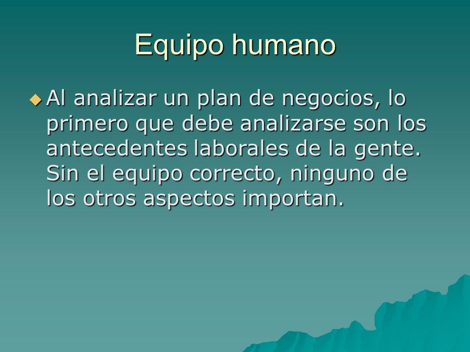 Equipo humano Al analizar un plan de negocios, lo primero que debe analizarse son los antecedentes laborales de la gente.