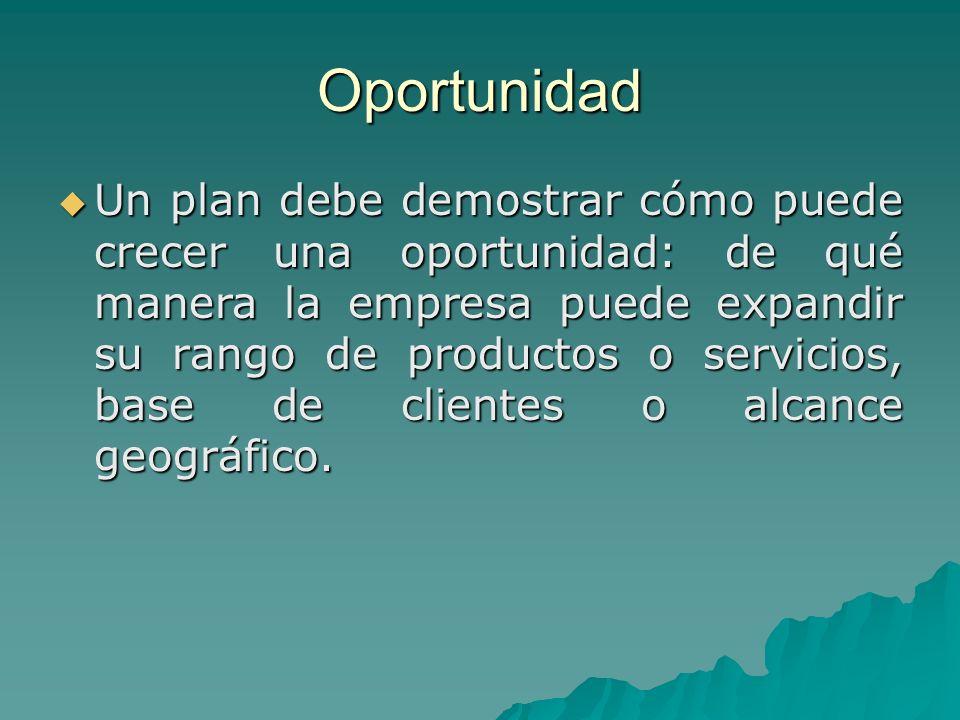Oportunidad Un plan debe demostrar cómo puede crecer una oportunidad: de qué manera la empresa puede expandir su rango de productos o servicios, base de clientes o alcance geográfico.