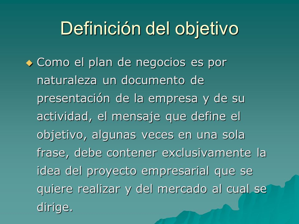 Definición del objetivo Como el plan de negocios es por naturaleza un documento de presentación de la empresa y de su actividad, el mensaje que define el objetivo, algunas veces en una sola frase, debe contener exclusivamente la idea del proyecto empresarial que se quiere realizar y del mercado al cual se dirige.