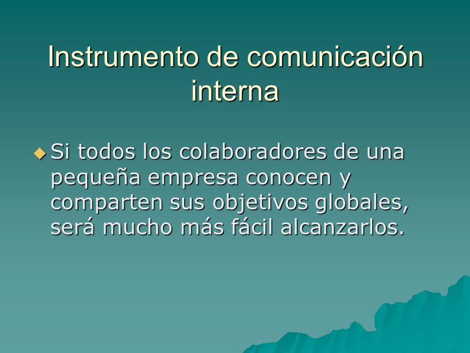 Instrumento de comunicación interna Si todos los colaboradores de una pequeña empresa conocen y comparten sus objetivos globales, será mucho más fácil alcanzarlos.