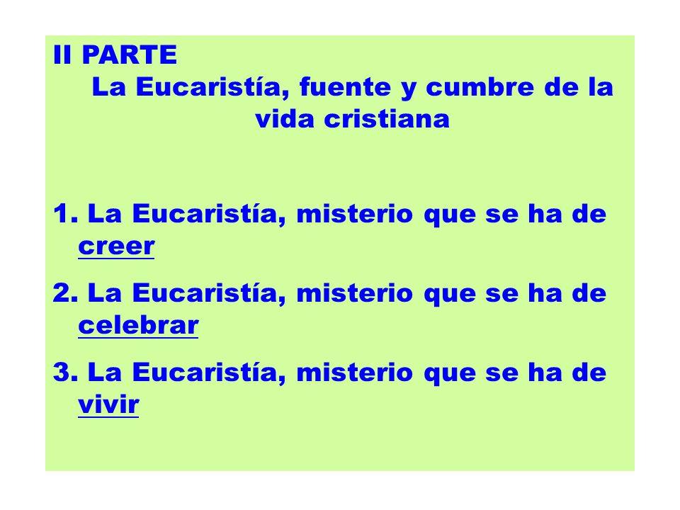 II PARTE La Eucaristía, fuente y cumbre de la vida cristiana 1. La Eucaristía, misterio que se ha de creer 2. La Eucaristía, misterio que se ha de cel