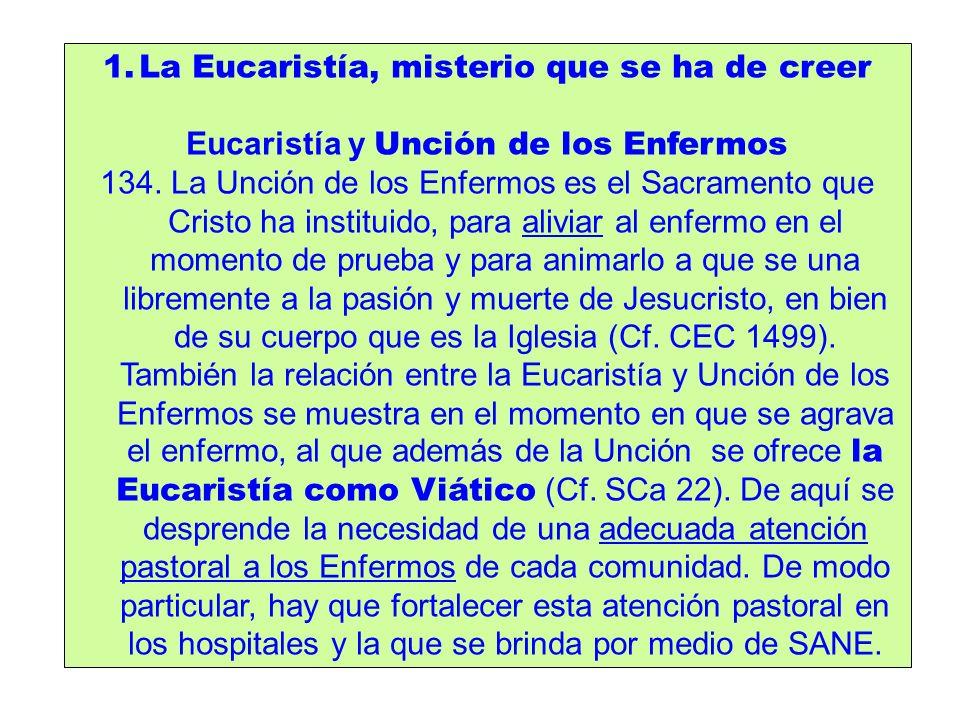 1.La Eucaristía, misterio que se ha de creer Eucaristía y Unción de los Enfermos 134. La Unción de los Enfermos es el Sacramento que Cristo ha institu