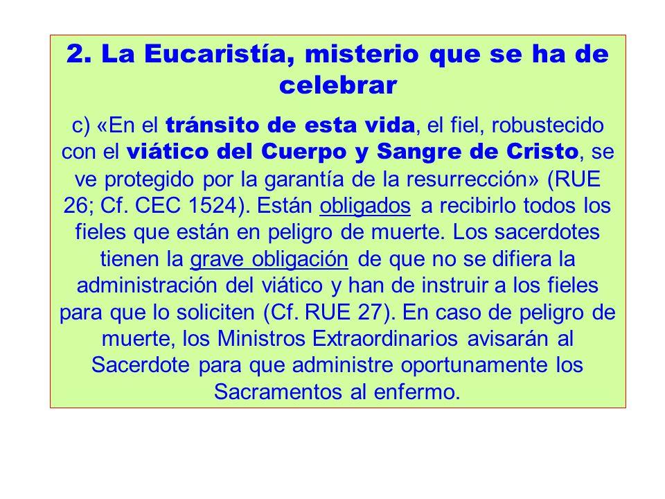 2. La Eucaristía, misterio que se ha de celebrar c) «En el tránsito de esta vida, el fiel, robustecido con el viático del Cuerpo y Sangre de Cristo, s