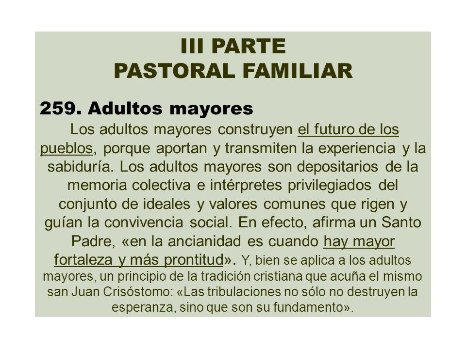 III PARTE PASTORAL FAMILIAR 259. Adultos mayores Los adultos mayores construyen el futuro de los pueblos, porque aportan y transmiten la experiencia y