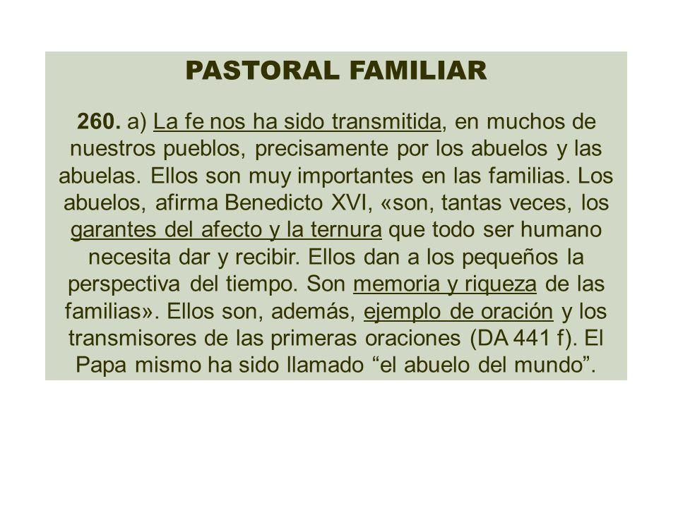 PASTORAL FAMILIAR 260. a) La fe nos ha sido transmitida, en muchos de nuestros pueblos, precisamente por los abuelos y las abuelas. Ellos son muy impo