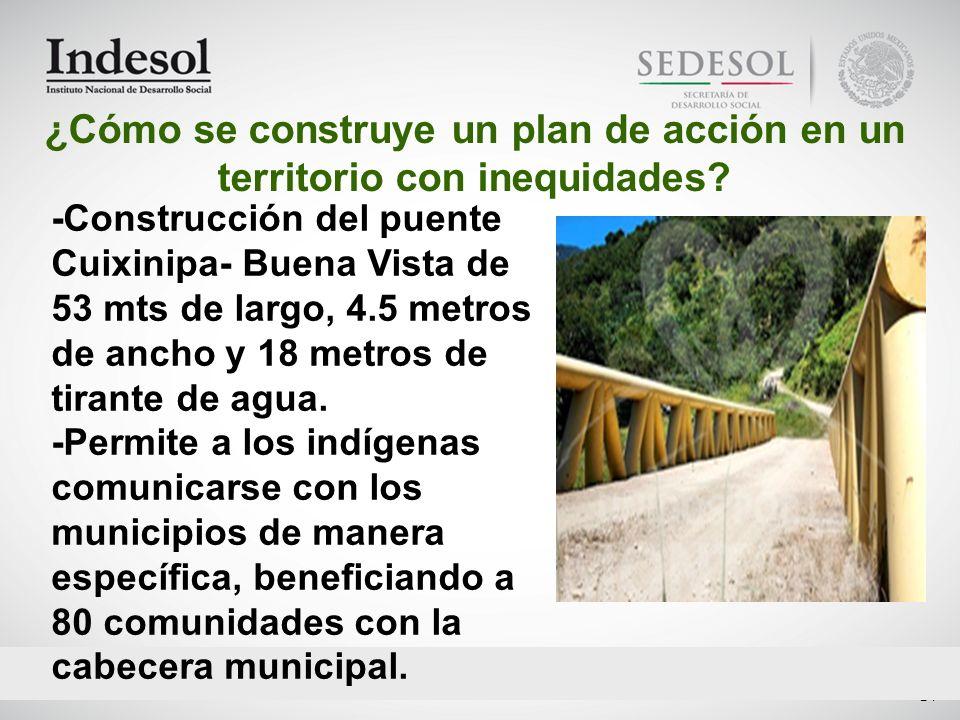 24 -Construcción del puente Cuixinipa- Buena Vista de 53 mts de largo, 4.5 metros de ancho y 18 metros de tirante de agua. -Permite a los indígenas co