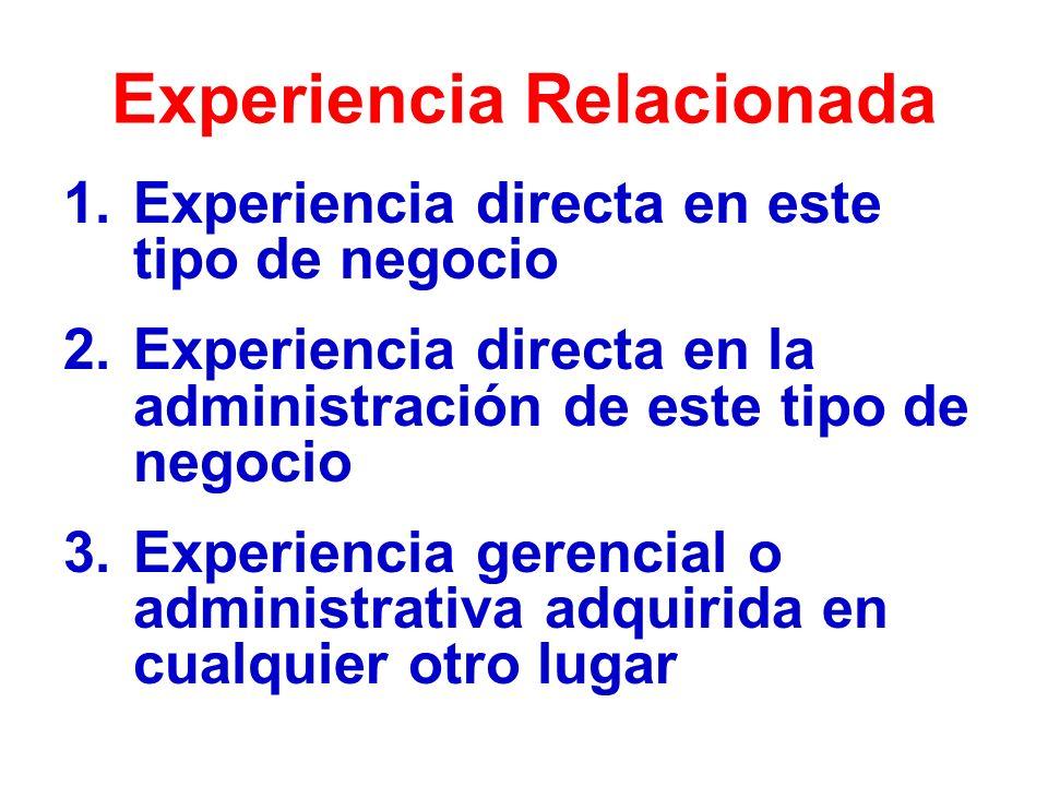 Experiencia Relacionada 1.Experiencia directa en este tipo de negocio 2.Experiencia directa en la administración de este tipo de negocio 3.Experiencia gerencial o administrativa adquirida en cualquier otro lugar