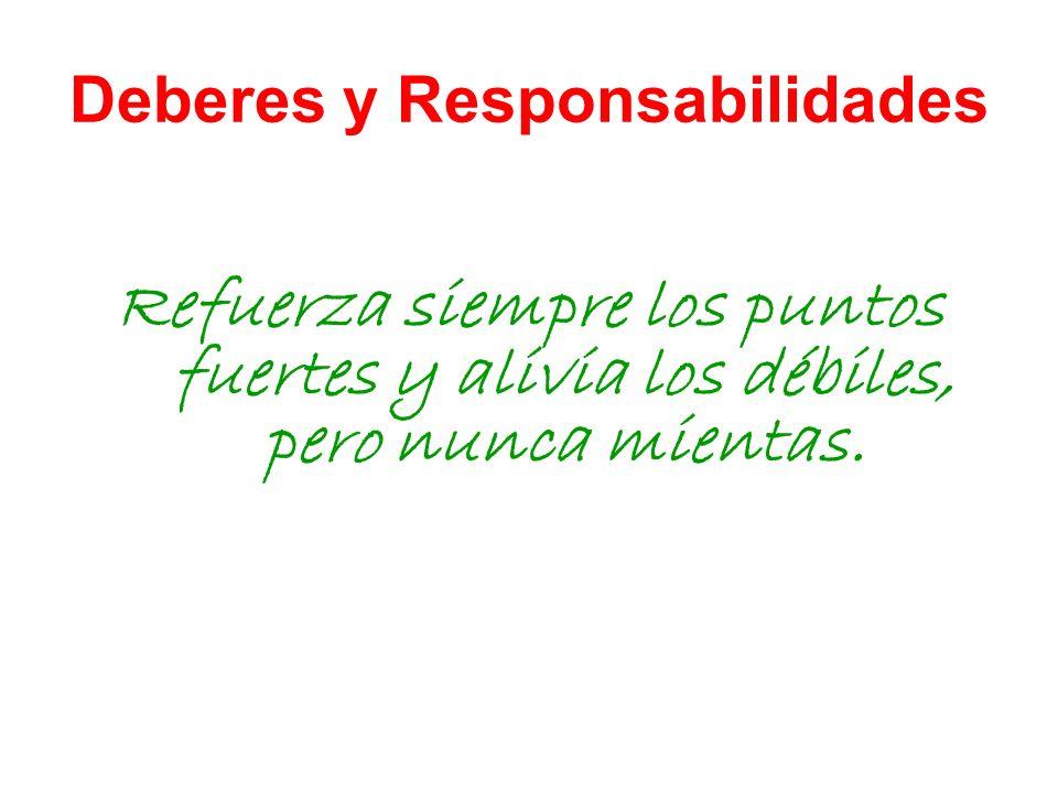 Deberes y Responsabilidades Refuerza siempre los puntos fuertes y alivia los débiles, pero nunca mientas.