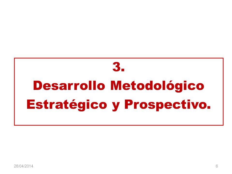 3. Desarrollo Metodológico Estratégico y Prospectivo. 6 28/04/2014