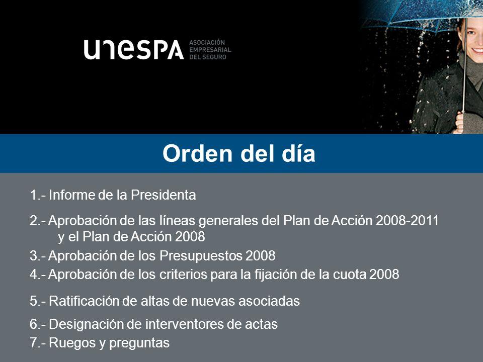 Orden del día 1.- Informe de la Presidenta 2.- Aprobación de las líneas generales del Plan de Acción 2008-2011 y el Plan de Acción 2008 3.- Aprobación de los Presupuestos 2008 4.- Aprobación de los criterios para la fijación de la cuota 2008 5.- Ratificación de altas de nuevas asociadas 6.- Designación de interventores de actas 7.- Ruegos y preguntas Ratificación de altas