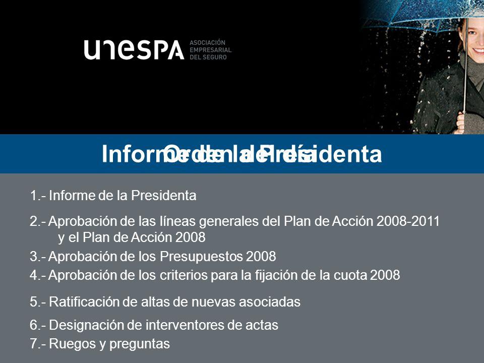 Orden del día 1.- Informe de la Presidenta 2.- Aprobación de las líneas generales del Plan de Acción 2008-2011 y el Plan de Acción 2008 3.- Aprobación de los Presupuestos 2008 4.- Aprobación de los criterios para la fijación de la cuota 2008 5.- Ratificación de altas de nuevas asociadas 6.- Designación de interventores de actas 7.- Ruegos y preguntas Plan de Acción 2008-2011 y 2008