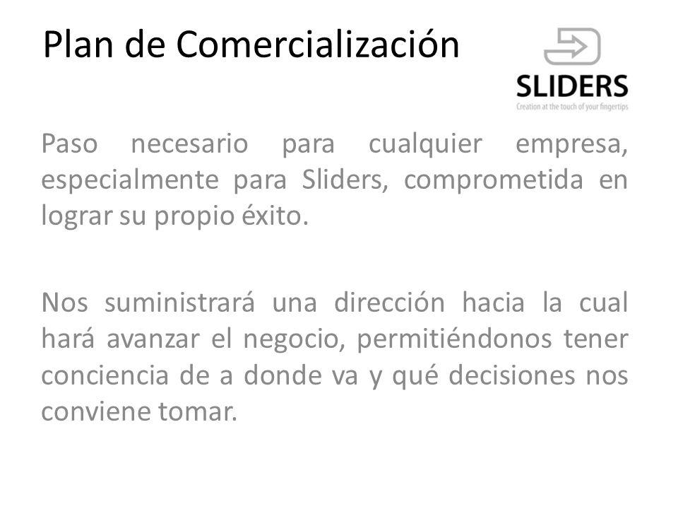 Plan de Comercialización La estrategia de comercialización de la empresa Sliders no se enfoca fundamentalmente en el dinero recibido por los clientes, sino de obtener nuevos clientes/usuarios que se unan según el mercado contemplado, el mundo virtual hispanoparlante.