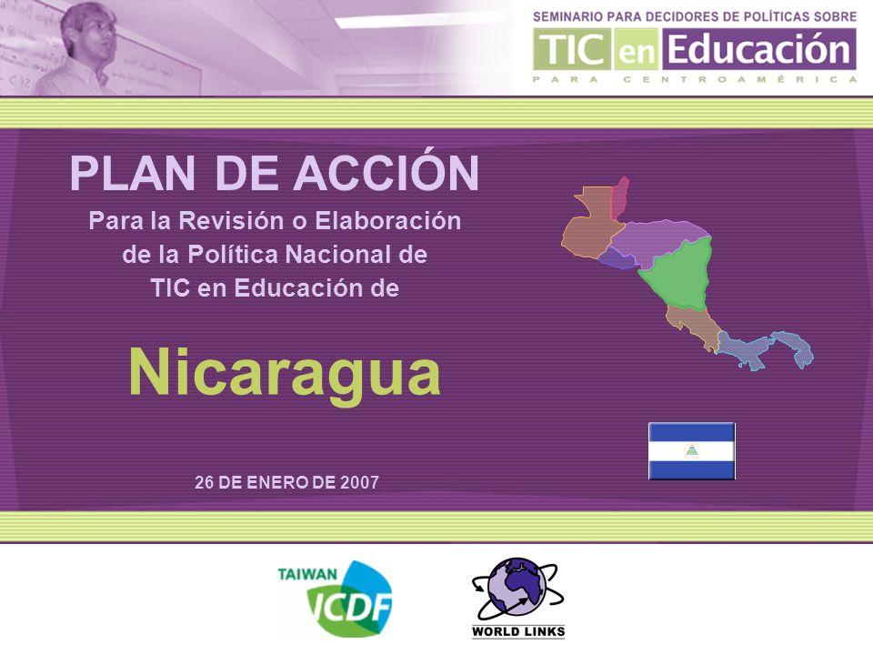 PLAN DE ACCIÓN Para la Revisión o Elaboración de la Política Nacional de TIC en Educación de 26 DE ENERO DE 2007 Nicaragua