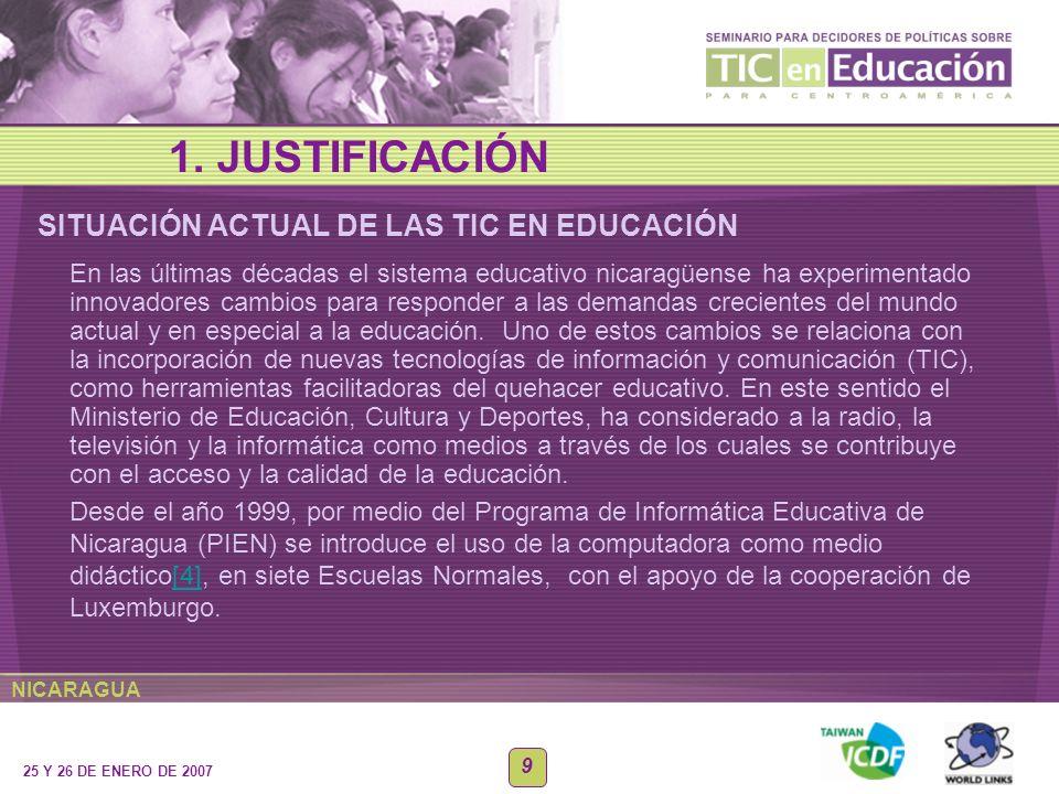 NICARAGUA 25 Y 26 DE ENERO DE 2007 9 SITUACIÓN ACTUAL DE LAS TIC EN EDUCACIÓN 1. JUSTIFICACIÓN En las últimas décadas el sistema educativo nicaragüens