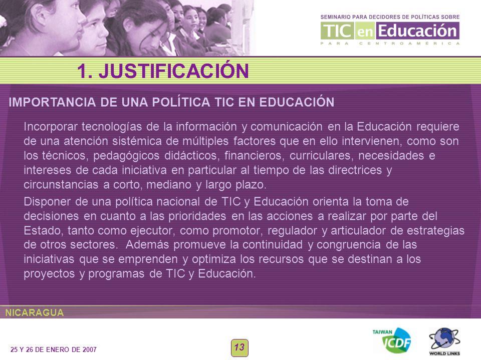 NICARAGUA 25 Y 26 DE ENERO DE 2007 13 IMPORTANCIA DE UNA POLÍTICA TIC EN EDUCACIÓN 1. JUSTIFICACIÓN Incorporar tecnologías de la información y comunic